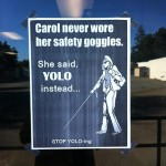 "Carol never wore her safety goggles. She said, ""YOLO,"" instead…"