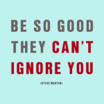 """Be So Good They Can't Ignore You"""