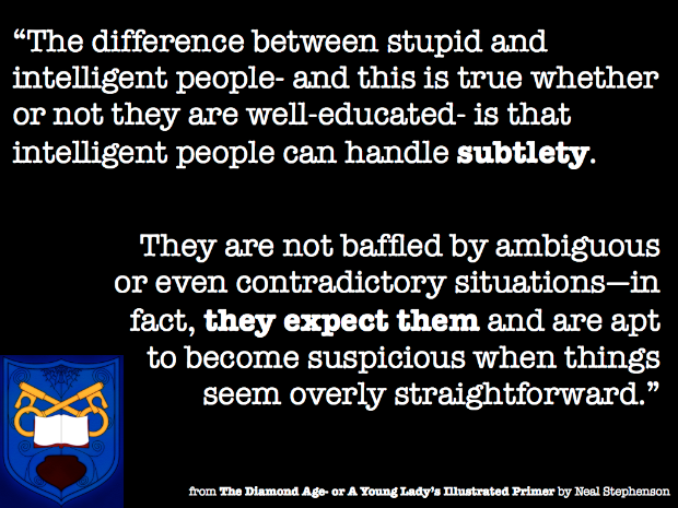 The difference between stupid and intelligent people- and this is true whether or not they are well educated- is that intelligent people can handle subtlety. They are not baffled by ambiguous or even contradictory situations- in fact, they expect them and are apt to become suspicious when things seem overly straightforward.